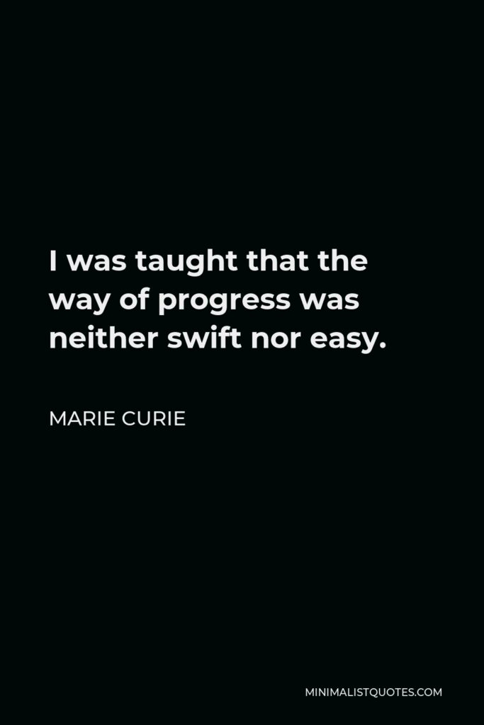 Marie Curie Quote - I was taught that the way of progress was neither swift nor easy.