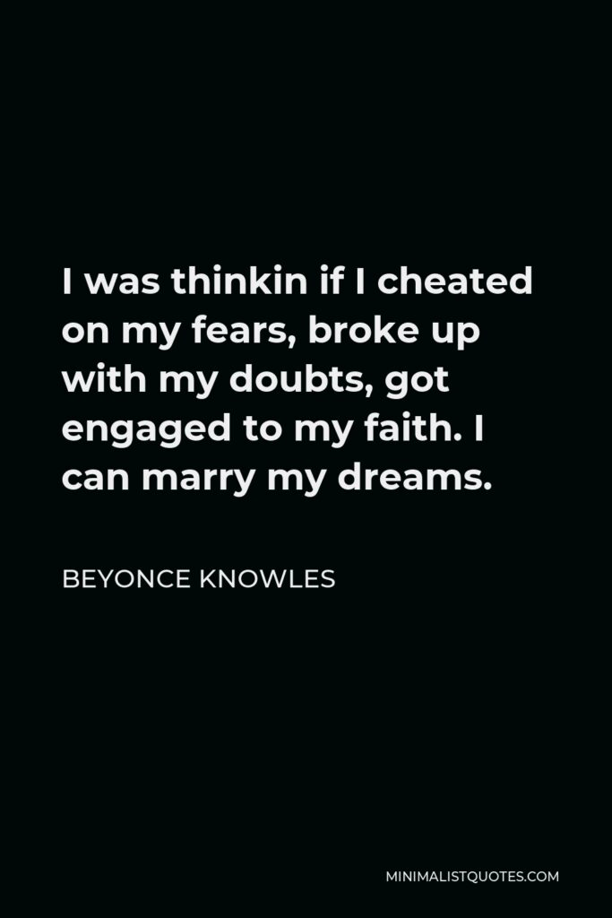Beyonce Knowles Quote - I was thinkin if I cheated on my fears, broke up with my doubts, got engaged to my faith. I can marry my dreams.