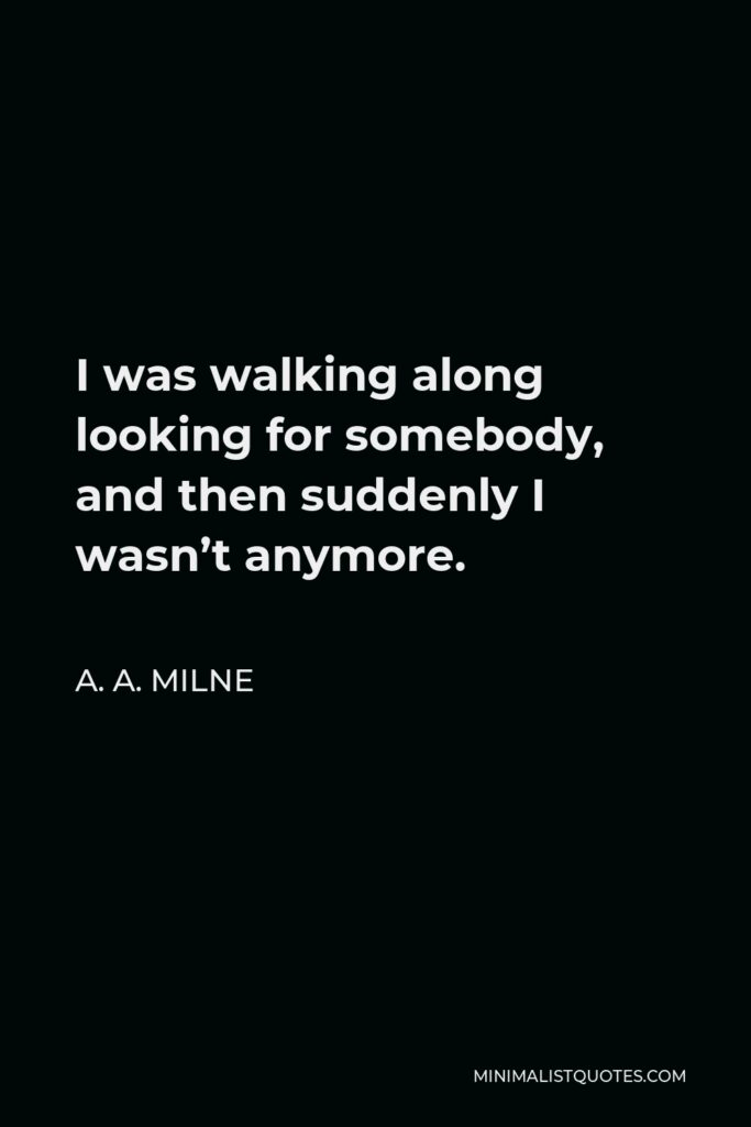 A. A. Milne Quote - I was walking along looking for somebody, and then suddenly I wasn't anymore.