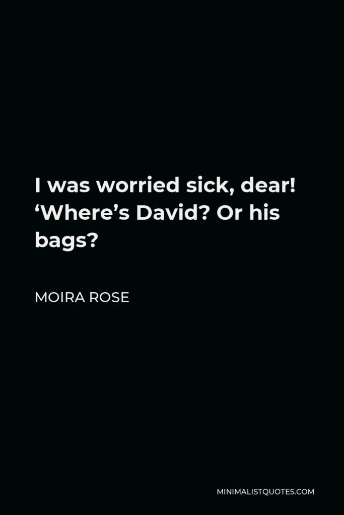 Moira Rose Quote - I was worried sick, dear! 'Where's David? Or his bags?