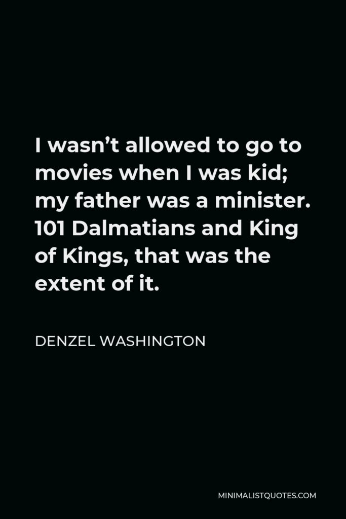 Denzel Washington Quote - I wasn't allowed to go to movies when I was kid; my father was a minister. 101 Dalmatians and King of Kings, that was the extent of it.