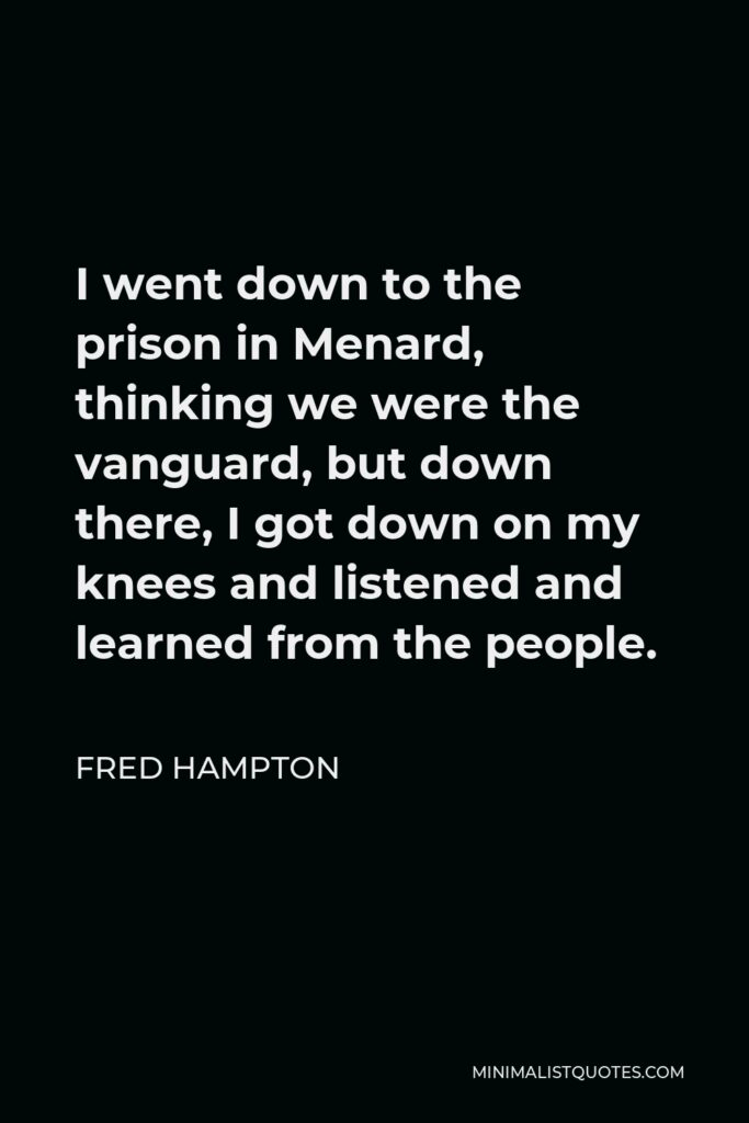 Fred Hampton Quote - I went down to the prison in Menard, thinking we were the vanguard, but down there, I got down on my knees and listened and learned from the people.