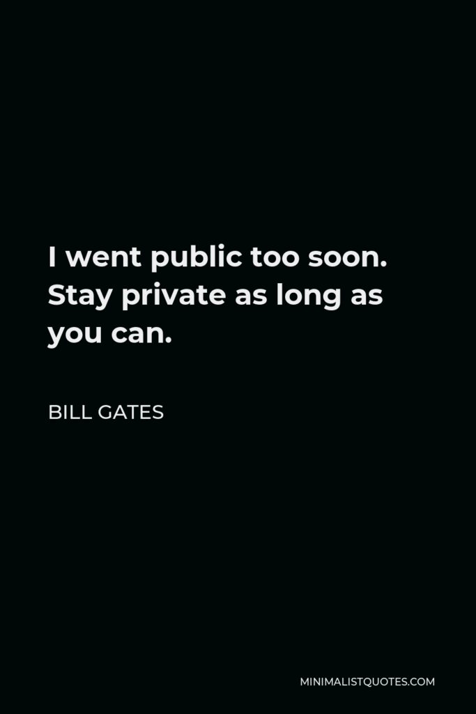 Bill Gates Quote - I went public too soon. Stay private as long as you can.