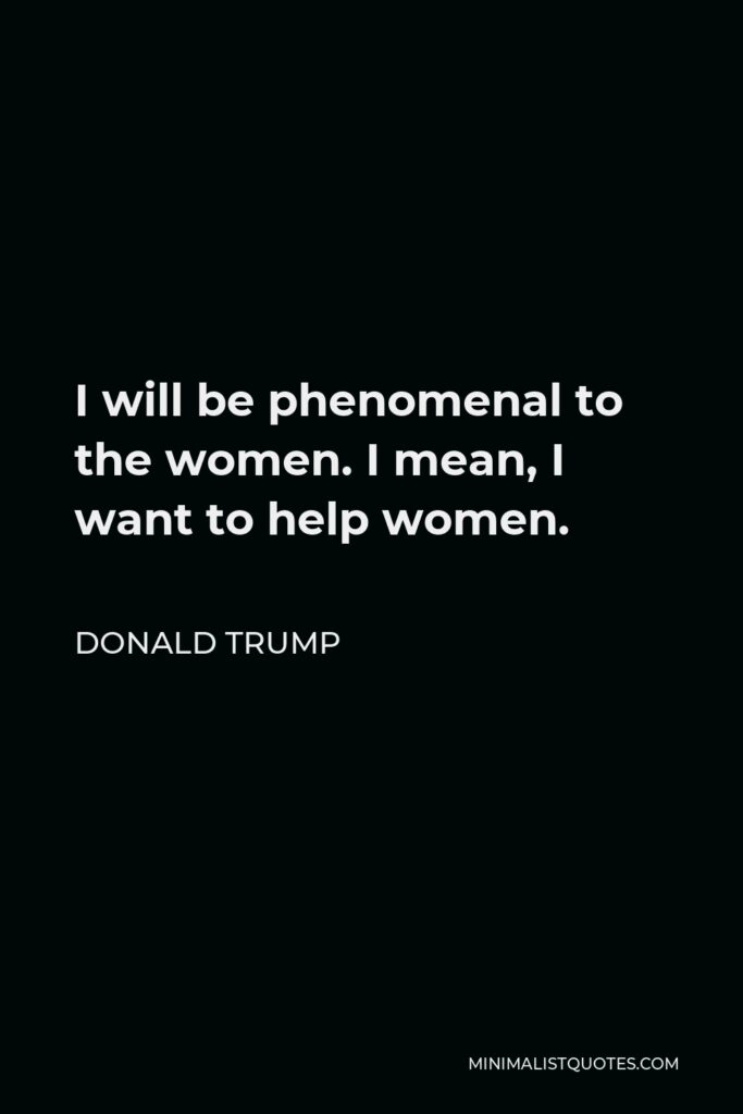 Donald Trump Quote - I will be phenomenal to the women. I mean, I want to help women.
