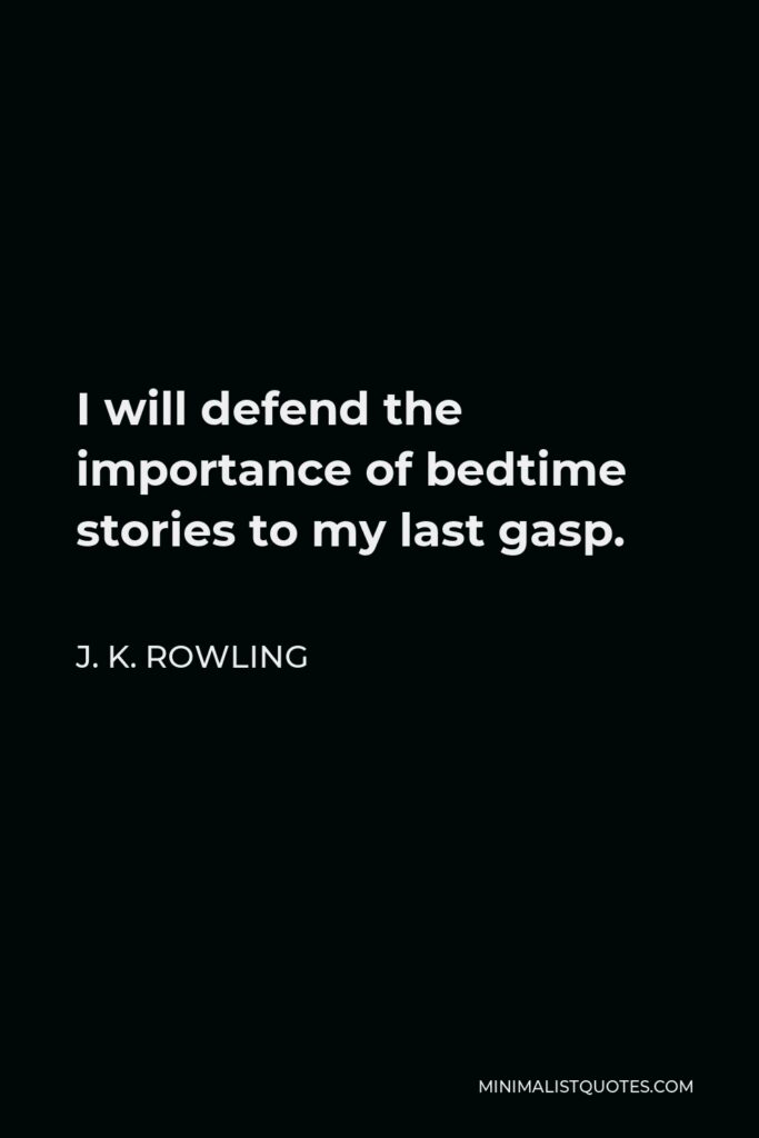 J. K. Rowling Quote - I will defend the importance of bedtime stories to my last gasp.