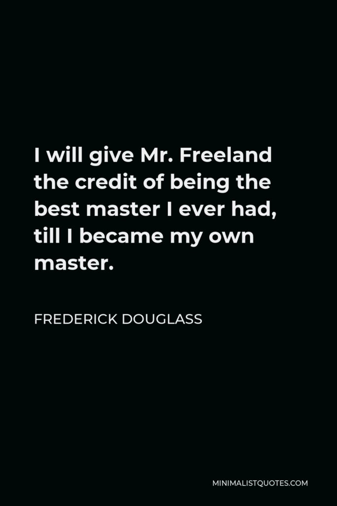 Frederick Douglass Quote - I will give Mr. Freeland the credit of being the best master I ever had, till I became my own master.