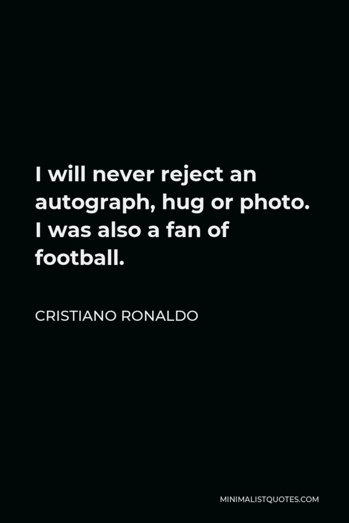 Cristiano Ronaldo Quote - I will never reject an autograph, hug or photo. I was also a fan of football.