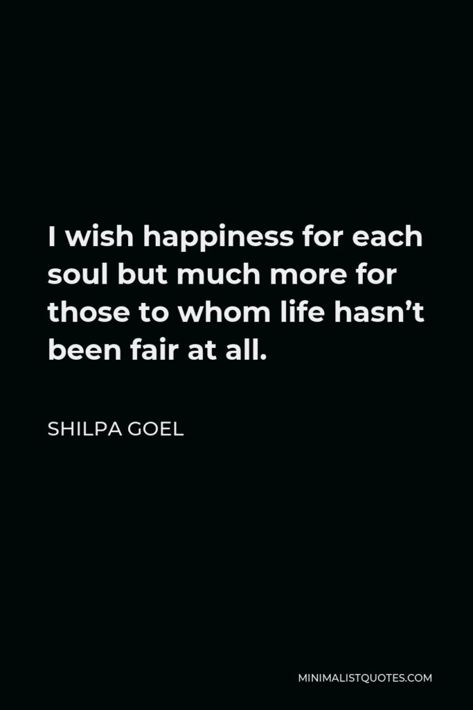 Shilpa Goel Quote - I wish happiness for each soul but much more for those to whom life hasn't been fair at all.