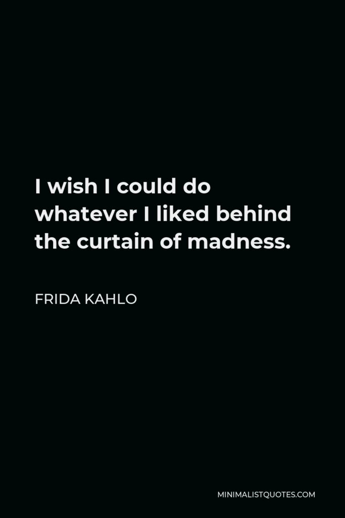 Frida Kahlo Quote - I wish I could do whatever I liked behind the curtain of madness.