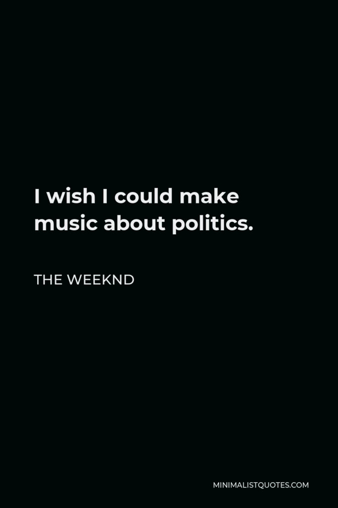 The Weeknd Quote - I wish I could make music about politics.