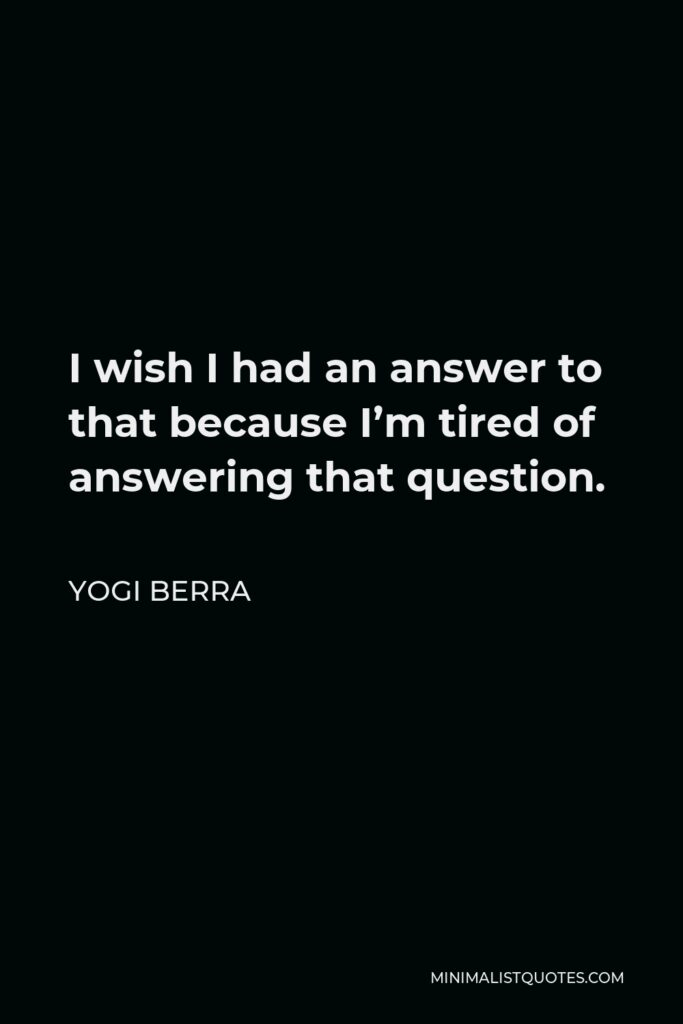 Yogi Berra Quote - I wish I had an answer to that because I'm tired of answering that question.