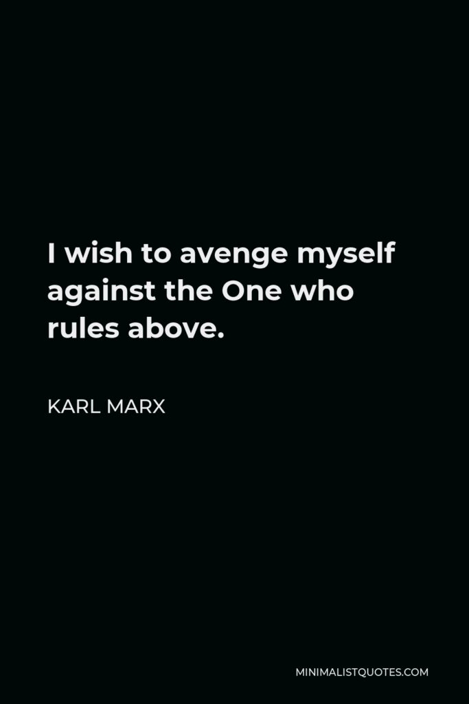 Karl Marx Quote - I wish to avenge myself against the One who rules above.