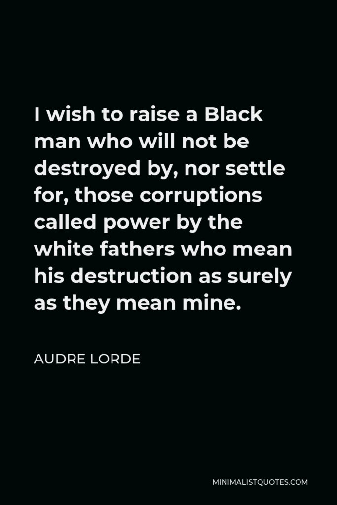 Audre Lorde Quote - I wish to raise a Black man who will not be destroyed by, nor settle for, those corruptions called power by the white fathers who mean his destruction as surely as they mean mine.