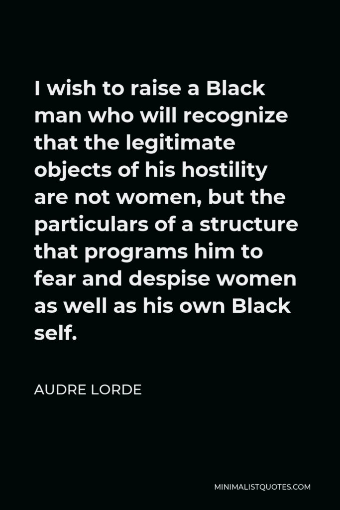 Audre Lorde Quote - I wish to raise a Black man who will recognize that the legitimate objects of his hostility are not women, but the particulars of a structure that programs him to fear and despise women as well as his own Black self.