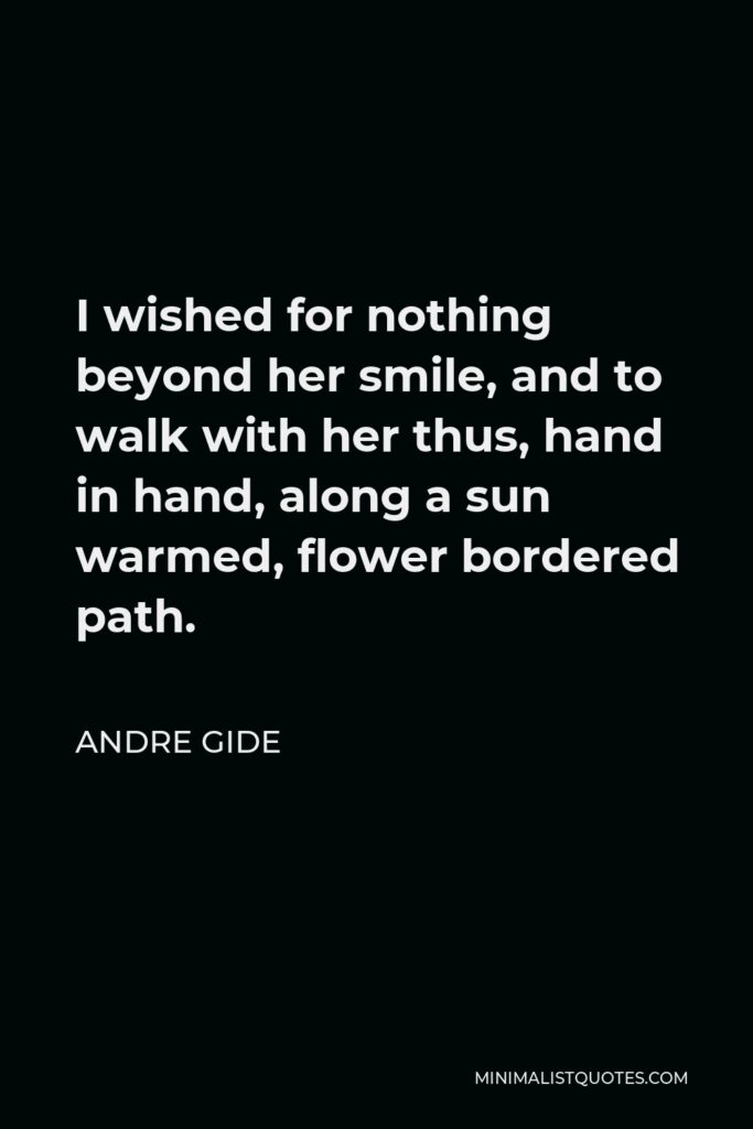 Andre Gide Quote - I wished for nothing beyond her smile, and to walk with her thus, hand in hand, along a sun warmed, flower bordered path.