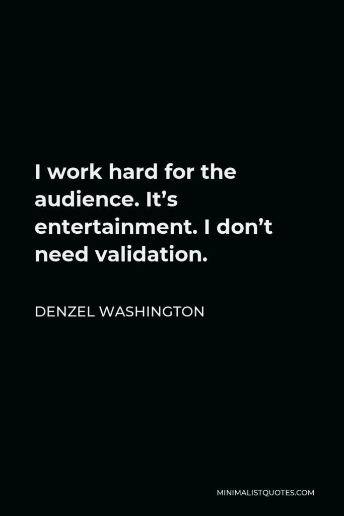 Denzel Washington Quote - I work hard for the audience. It's entertainment. I don't need validation.
