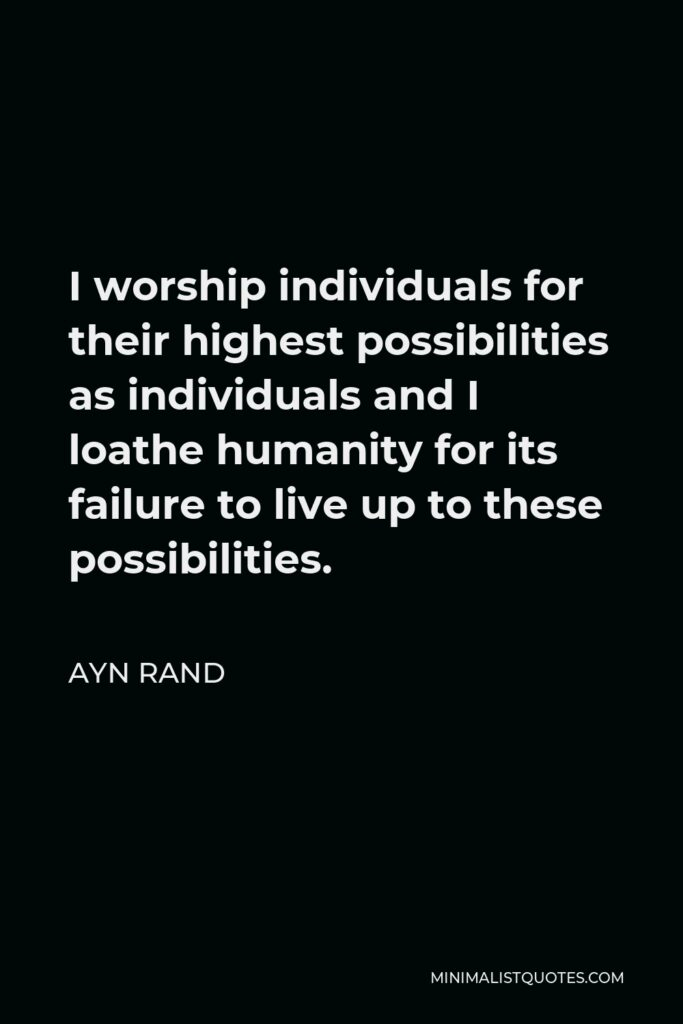 Ayn Rand Quote - I worship individuals for their highest possibilities as individuals and I loathe humanity for its failure to live up to these possibilities.