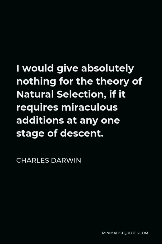 Charles Darwin Quote - I would give absolutely nothing for the theory of Natural Selection, if it requires miraculous additions at any one stage of descent.