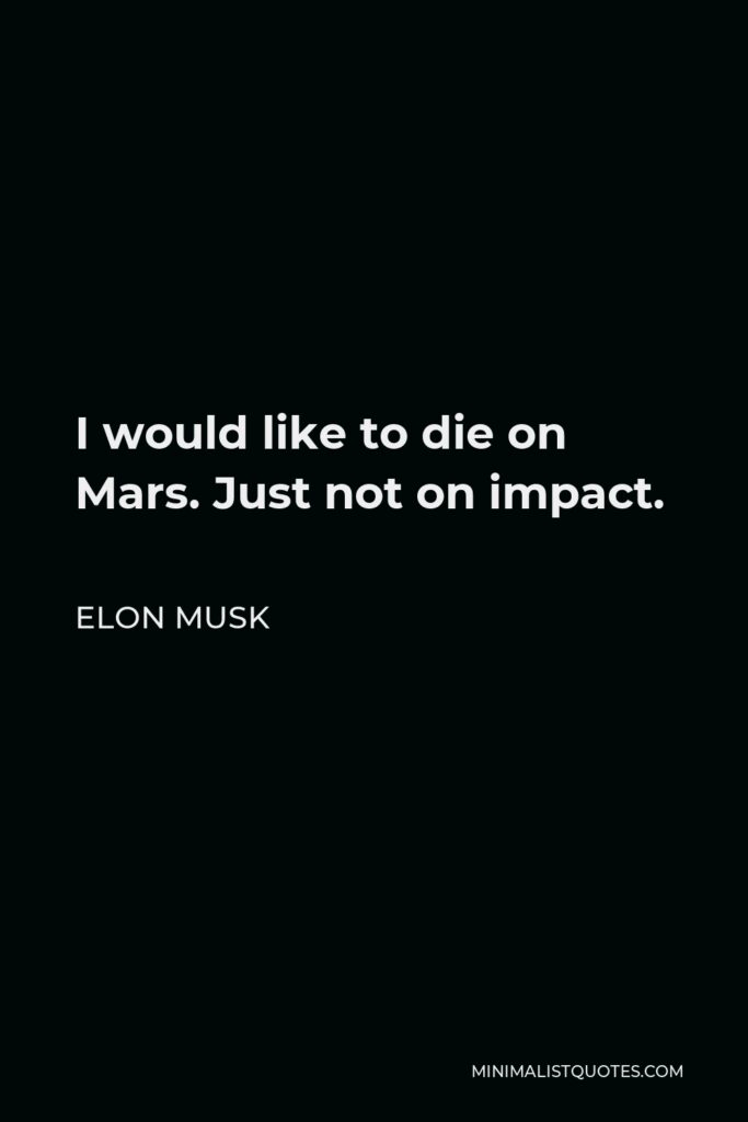 Elon Musk Quote - I would like to die on Mars. Just not on impact.