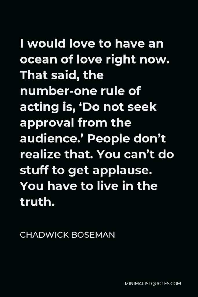 Chadwick Boseman Quote - I would love to have an ocean of love right now. That said, the number-one rule of acting is, 'Do not seek approval from the audience.' People don't realize that. You can't do stuff to get applause. You have to live in the truth.