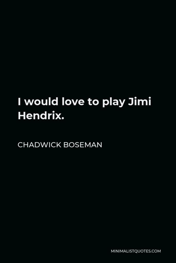 Chadwick Boseman Quote - I would love to play Jimi Hendrix.
