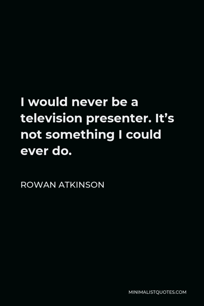 Rowan Atkinson Quote - I would never be a television presenter. It's not something I could ever do.