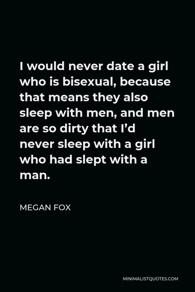 Megan Fox Quote - I would never date a girl who is bisexual, because that means they also sleep with men, and men are so dirty that I'd never sleep with a girl who had slept with a man.