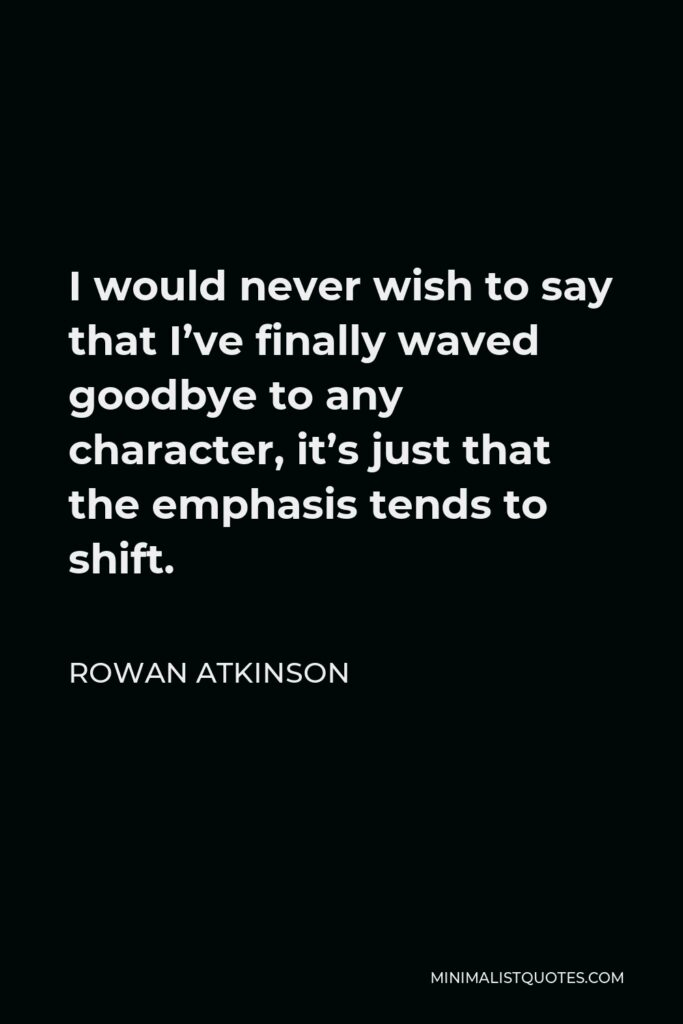 Rowan Atkinson Quote - I would never wish to say that I've finally waved goodbye to any character, it's just that the emphasis tends to shift.