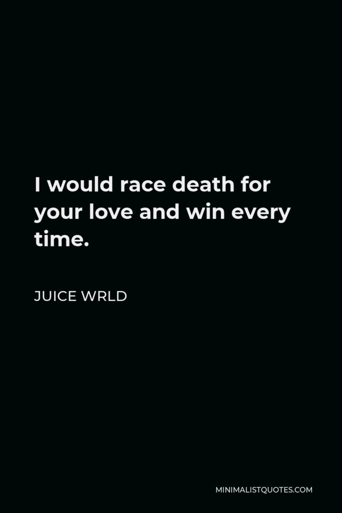 Juice Wrld Quote - I would race death for your love and win every time.