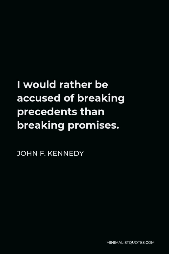 John F. Kennedy Quote - I would rather be accused of breaking precedents than breaking promises.