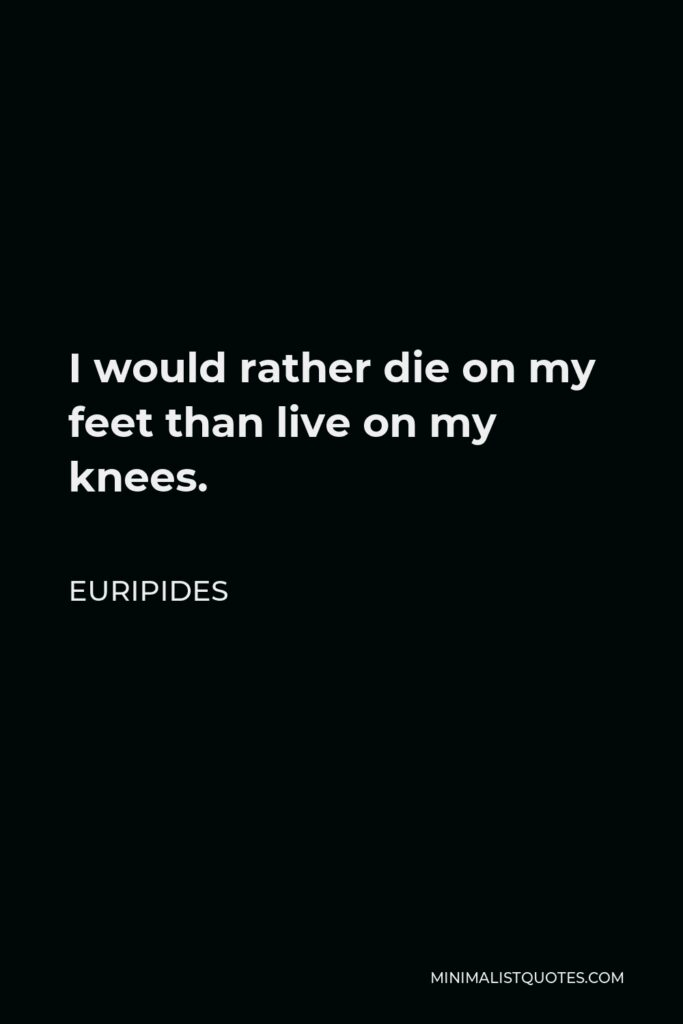 Euripides Quote - I would rather die on my feet than live on my knees.