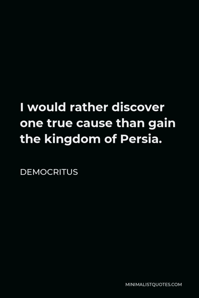 Democritus Quote - I would rather discover one true cause than gain the kingdom of Persia.