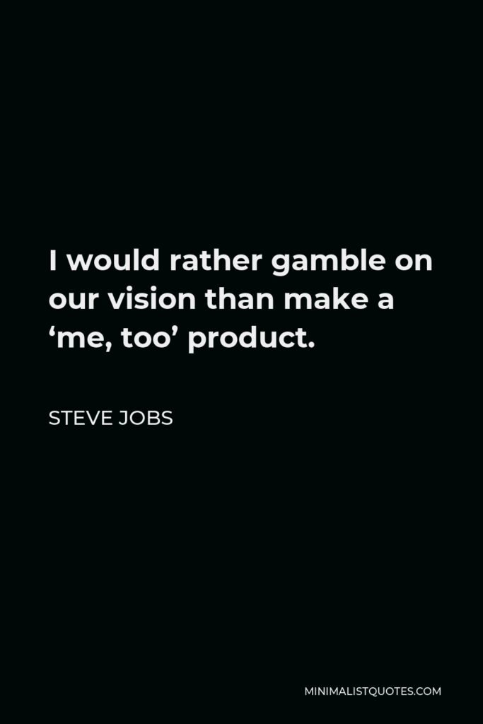 Steve Jobs Quote - I would rather gamble on our vision than make a 'me, too' product.