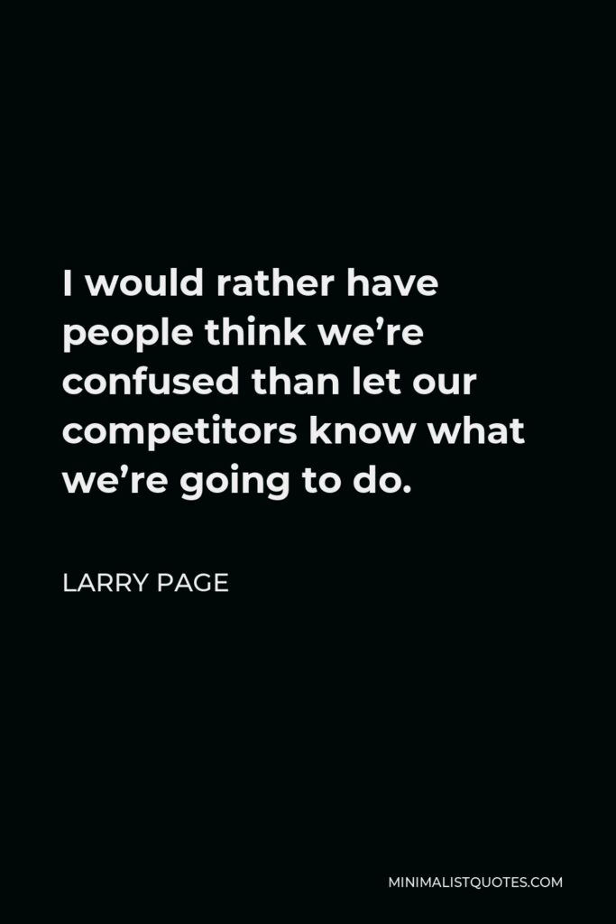 Larry Page Quote - I would rather have people think we're confused than let our competitors know what we're going to do.