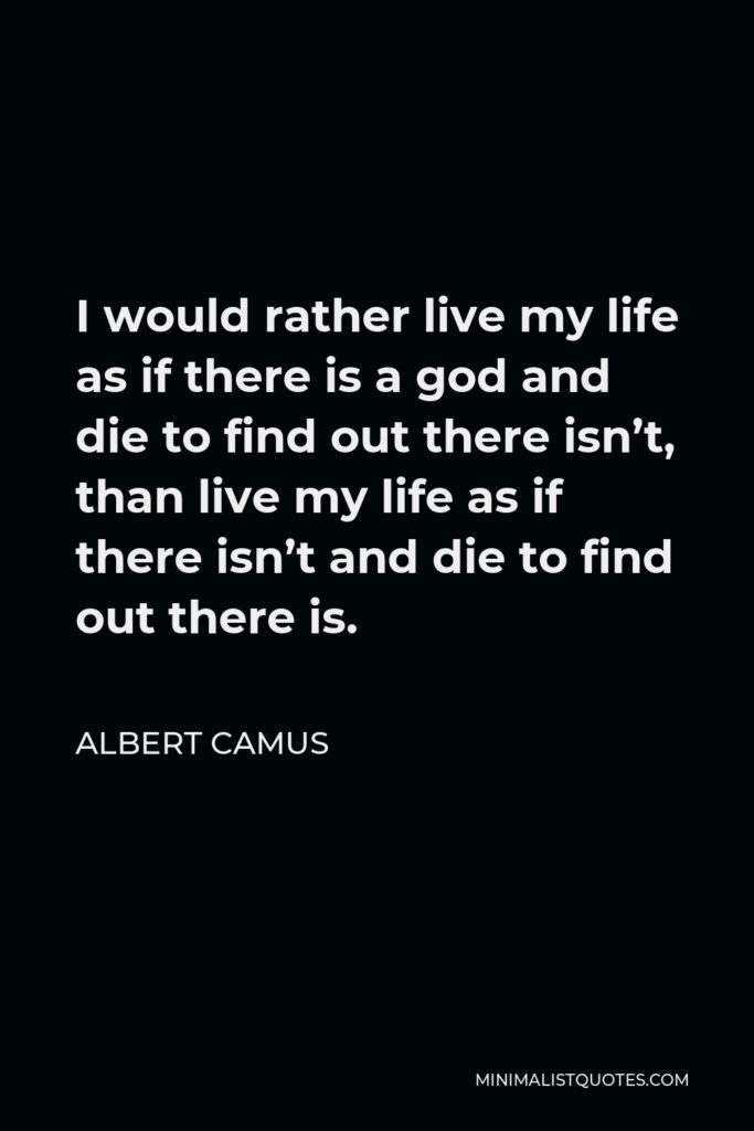 Albert Camus Quote - I would rather live my life as if there is a god and die to find out there isn't, than live my life as if there isn't and die to find out there is.