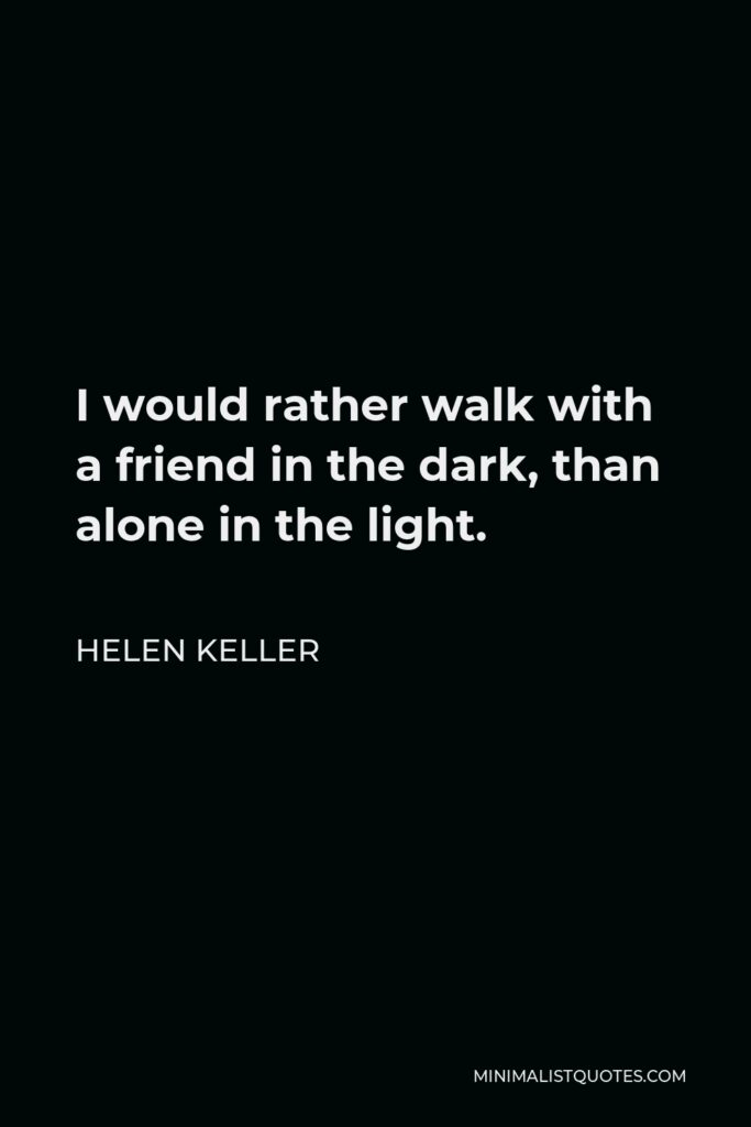Helen Keller Quote - I would rather walk with a friend in the dark, than alone in the light.