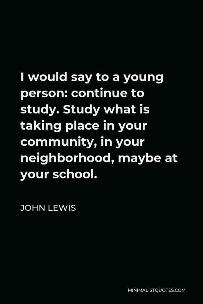 John Lewis Quote - I would say to a young person: continue to study. Study what is taking place in your community, in your neighborhood, maybe at your school.