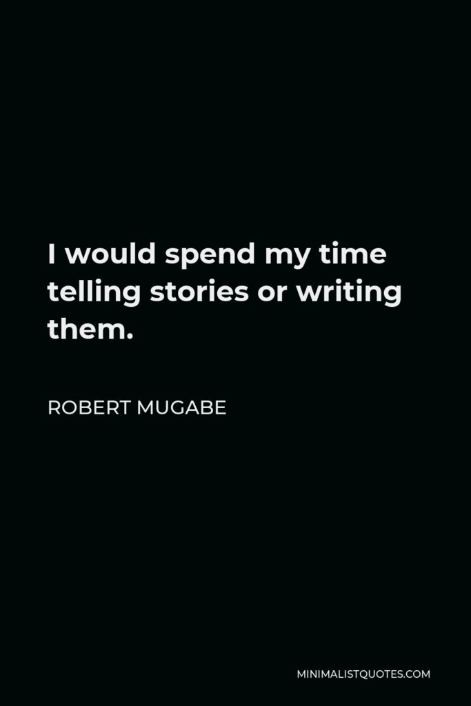 Robert Mugabe Quote - I would spend my time telling stories or writing them.