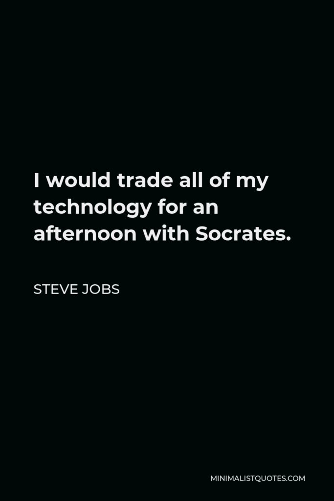 Steve Jobs Quote - I would trade all of my technology for an afternoon with Socrates.