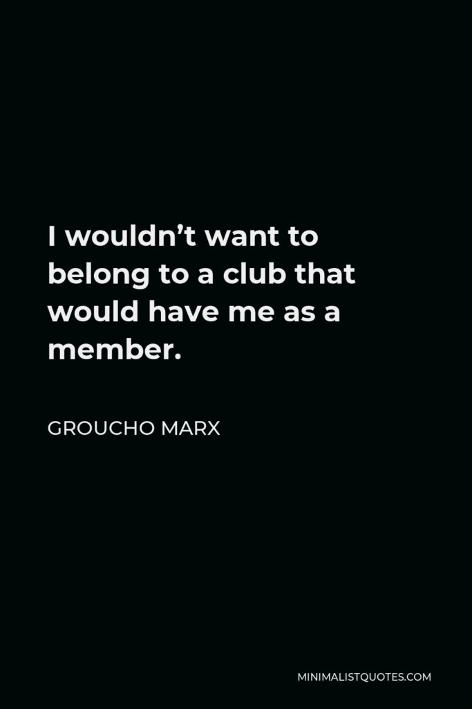 Groucho Marx Quote - I wouldn't want to belong to a club that would have me as a member.