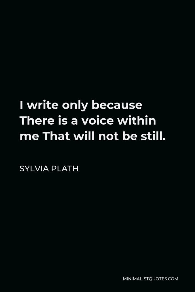 Sylvia Plath Quote - I write only because There is a voice within me That will not be still.