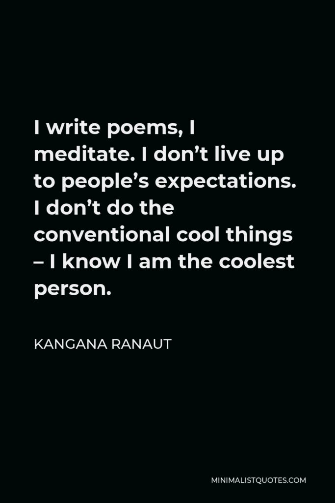Kangana Ranaut Quote - I write poems, I meditate. I don't live up to people's expectations. I don't do the conventional cool things – I know I am the coolest person.