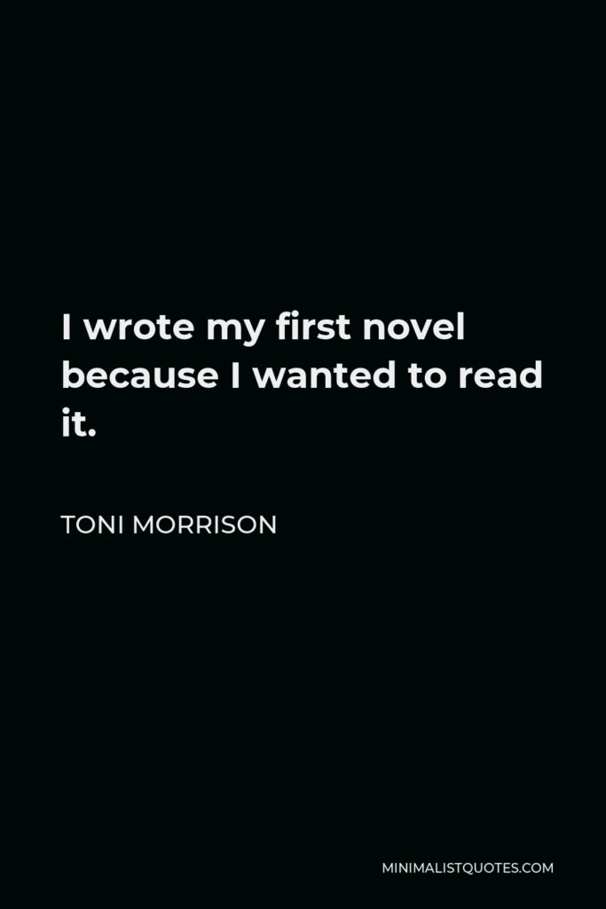 Toni Morrison Quote - I wrote my first novel because I wanted to read it.