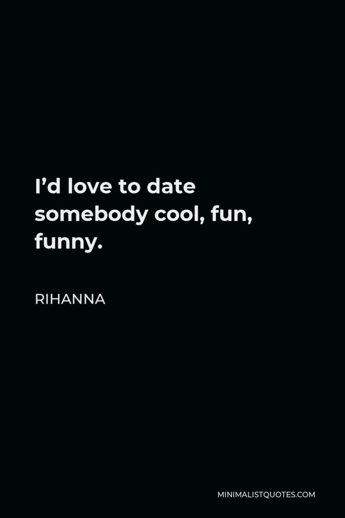 Rihanna Quote - I'd love to date somebody cool, fun, funny.