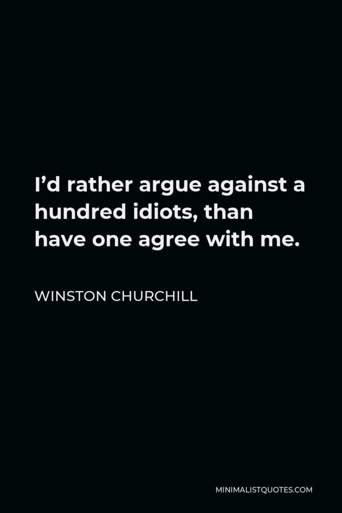 Winston Churchill Quote - I'd rather argue against a hundred idiots, than have one agree with me.