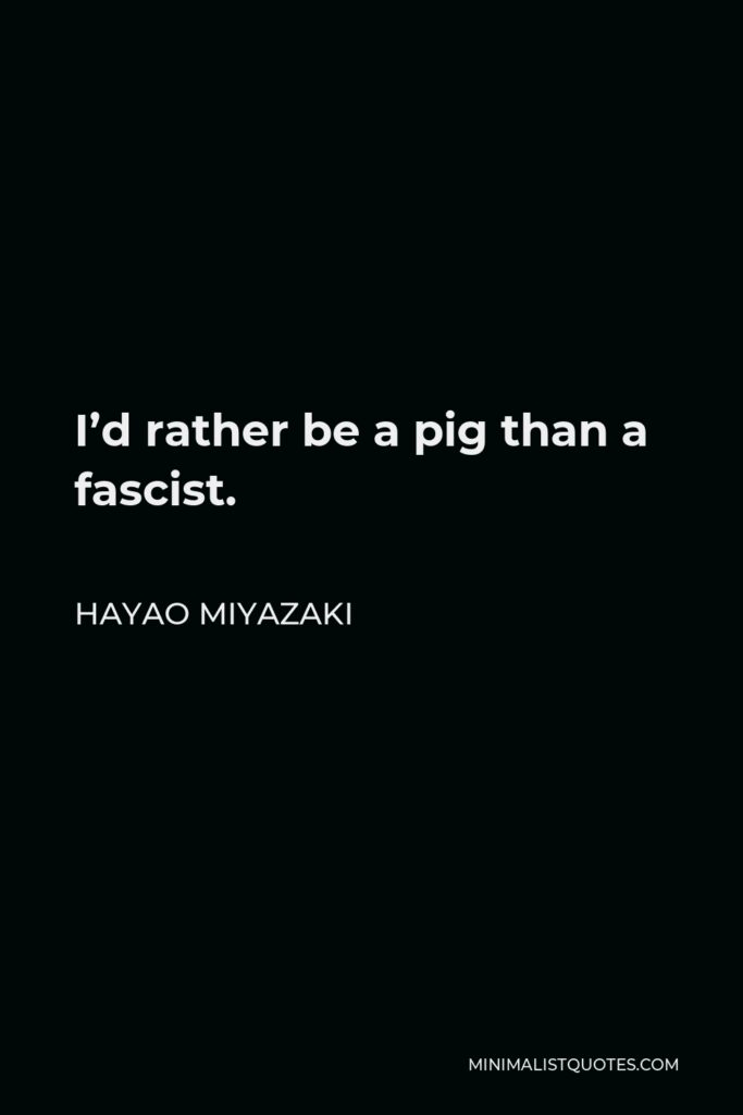 Hayao Miyazaki Quote - I'd rather be a pig than a fascist.
