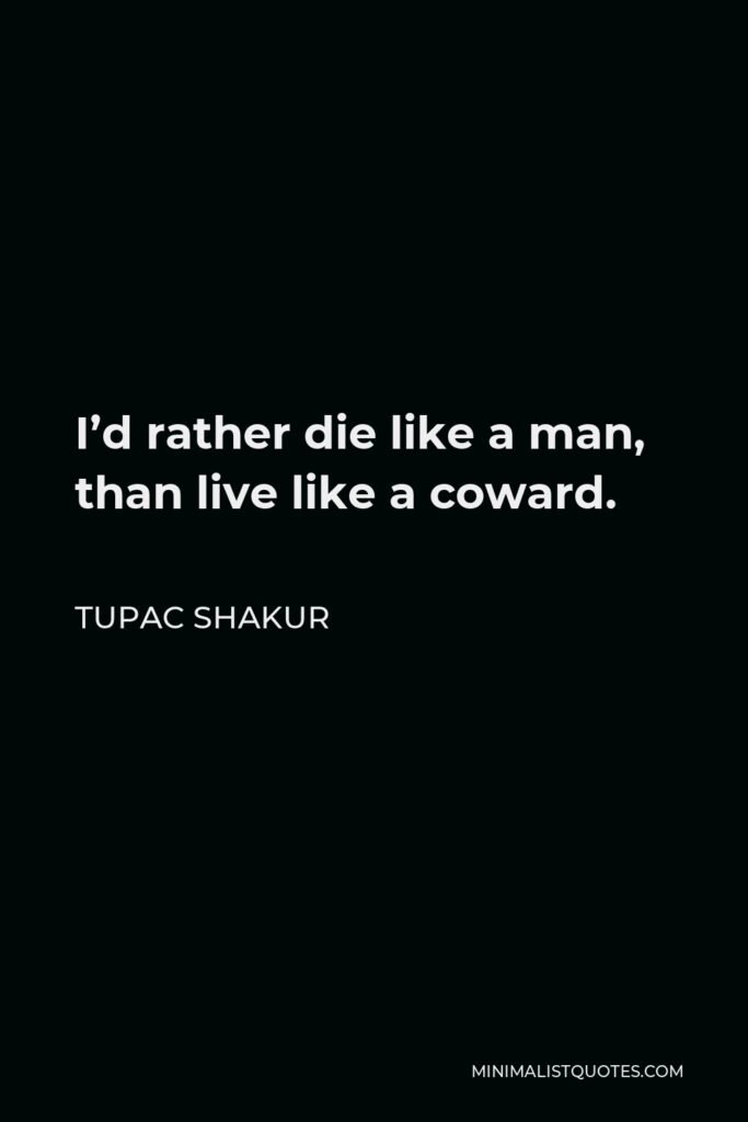 Tupac Shakur Quote - I'd rather die like a man, than live like a coward.