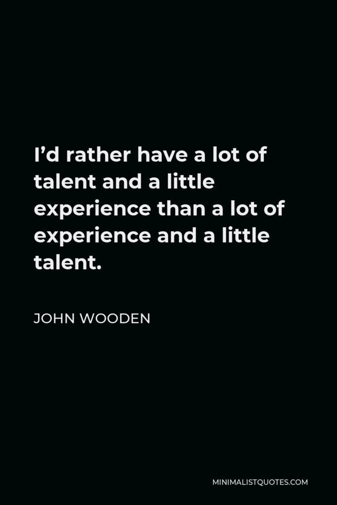 John Wooden Quote - I'd rather have a lot of talent and a little experience than a lot of experience and a little talent.