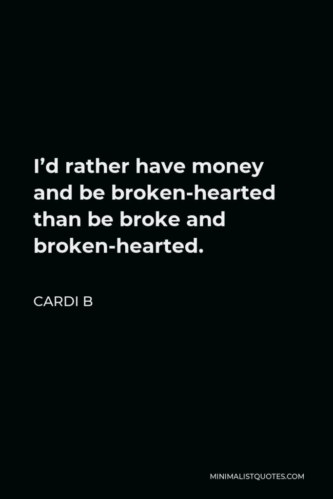Cardi B Quote - I'd rather have money and be broken-hearted than be broke and broken-hearted.