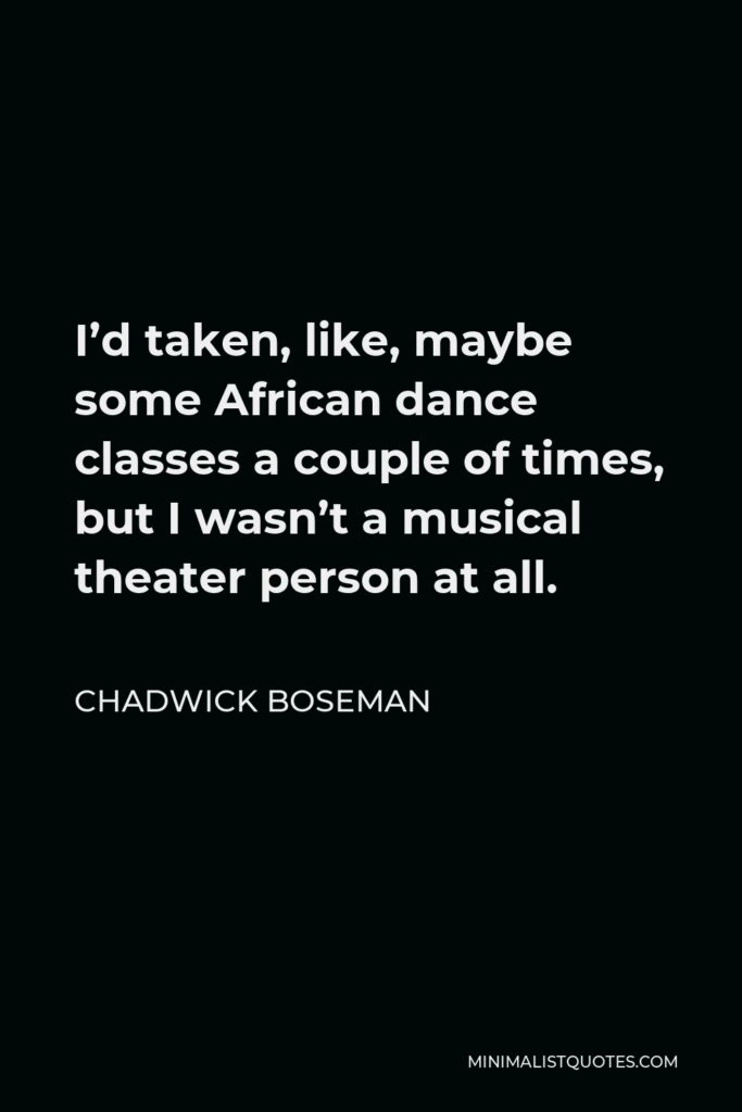 Chadwick Boseman Quote - I'd taken, like, maybe some African dance classes a couple of times, but I wasn't a musical theater person at all.